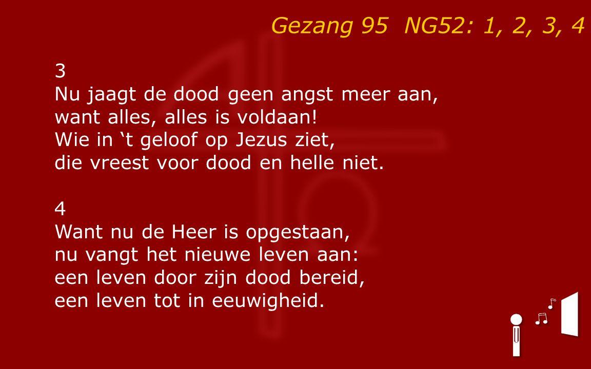 Gezang 95 NG52: 1, 2, 3, 4 3 Nu jaagt de dood geen angst meer aan, want alles, alles is voldaan.