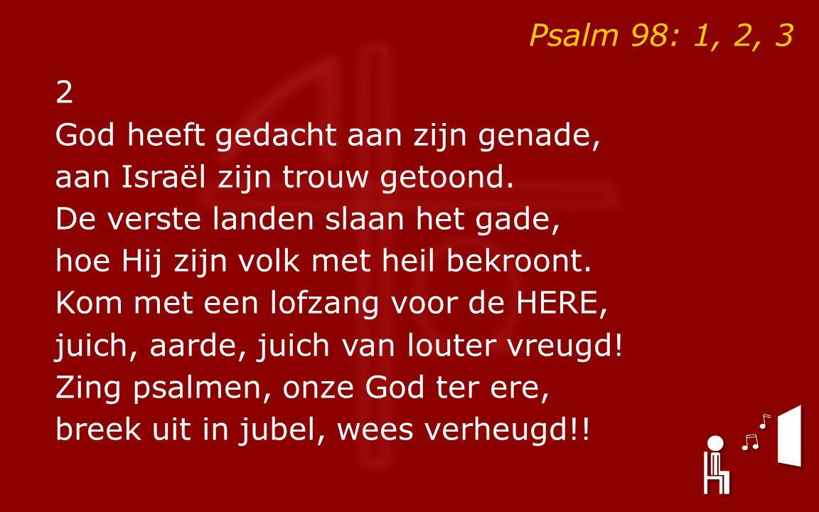 Psalm 98: 1, 2, 3 2 God heeft gedacht aan zijn genade, aan Israël zijn trouw getoond.