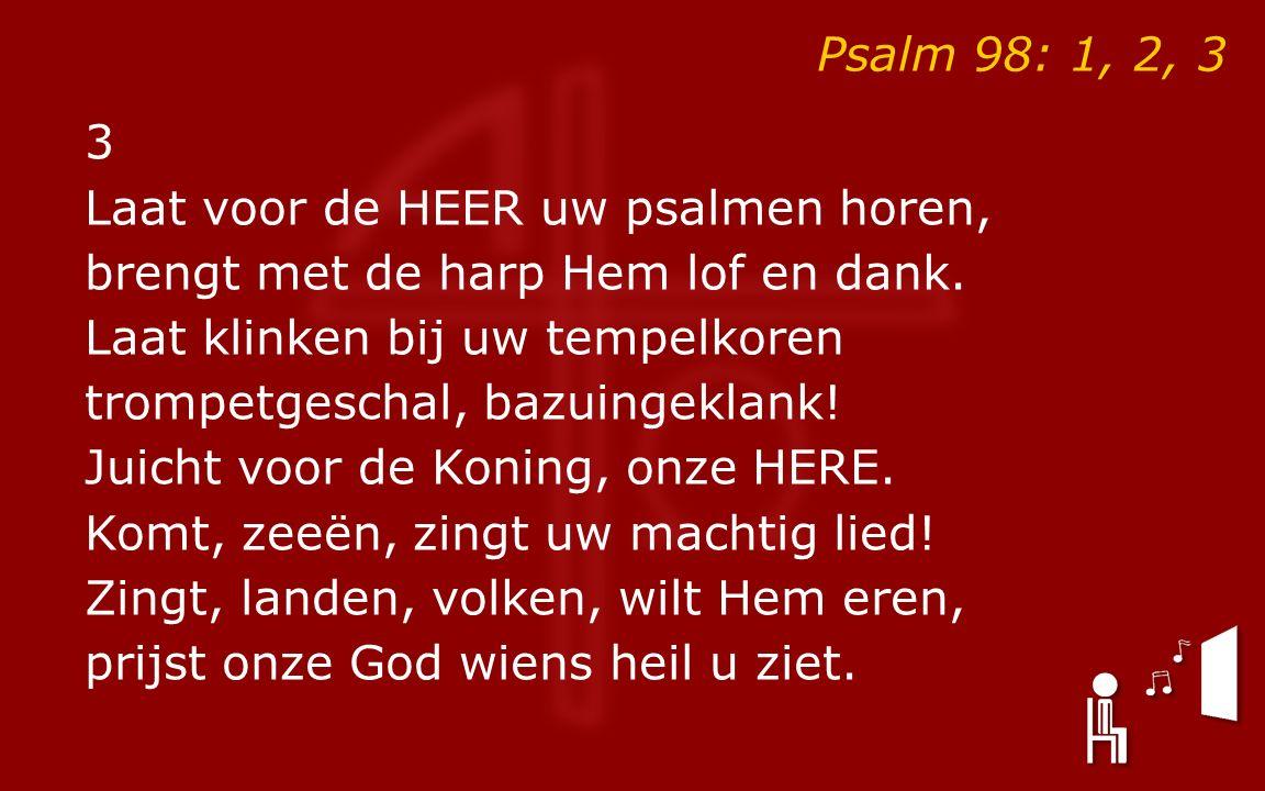 Psalm 98: 1, 2, 3 3 Laat voor de HEER uw psalmen horen, brengt met de harp Hem lof en dank.