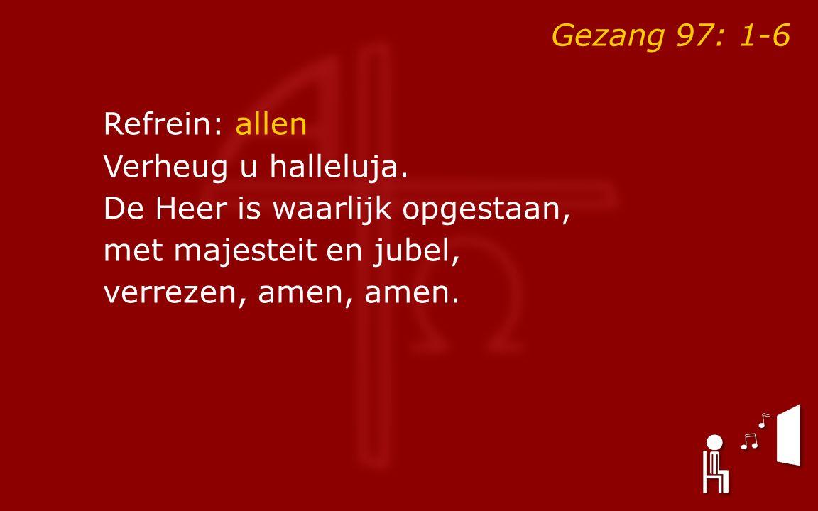 Gezang 97: 1-6 Refrein: allen Verheug u halleluja.
