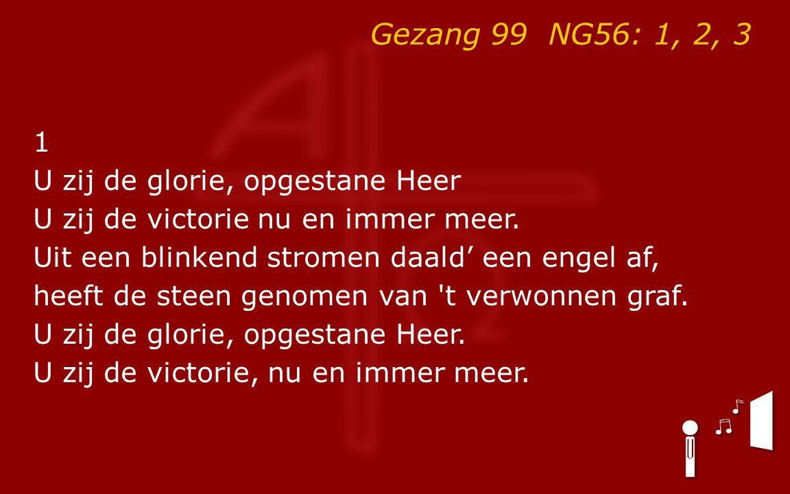 Gezang 99 NG56: 1, 2, 3 1 U zij de glorie, opgestane Heer U zij de victorie nu en immer meer.