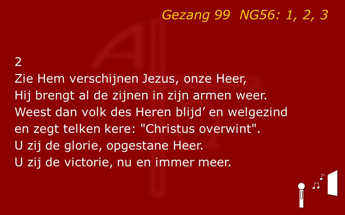 Gezang 99 NG56: 1, 2, 3 2 Zie Hem verschijnen Jezus, onze Heer, Hij brengt al de zijnen in zijn armen weer.
