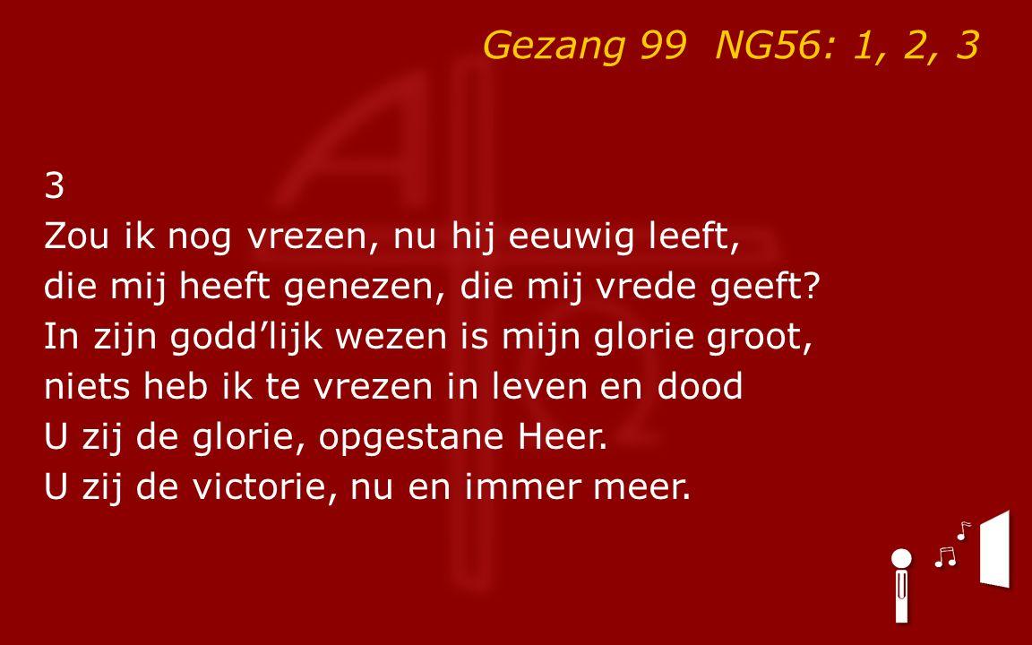 Gezang 99 NG56: 1, 2, 3 3 Zou ik nog vrezen, nu hij eeuwig leeft, die mij heeft genezen, die mij vrede geeft.