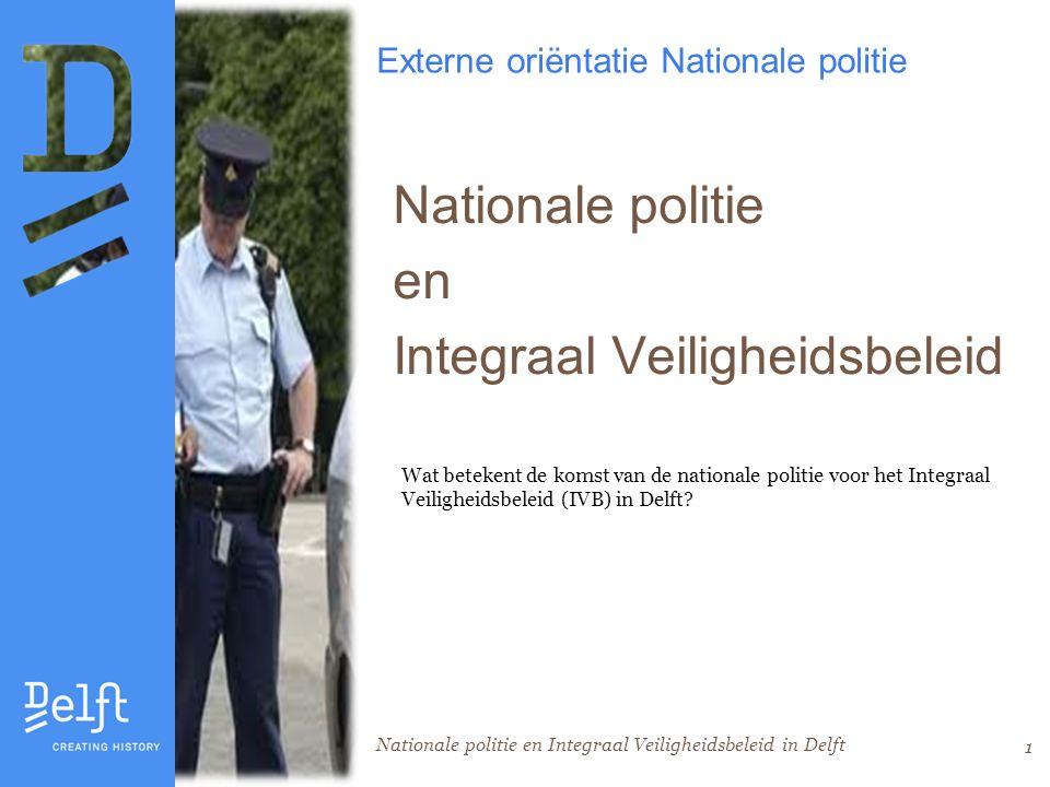Nationale politie en Integraal Veiligheidsbeleid in Delft 1 Externe oriëntatie Nationale politie Nationale politie en Integraal Veiligheidsbeleid Wat betekent de komst van de nationale politie voor het Integraal Veiligheidsbeleid (IVB) in Delft