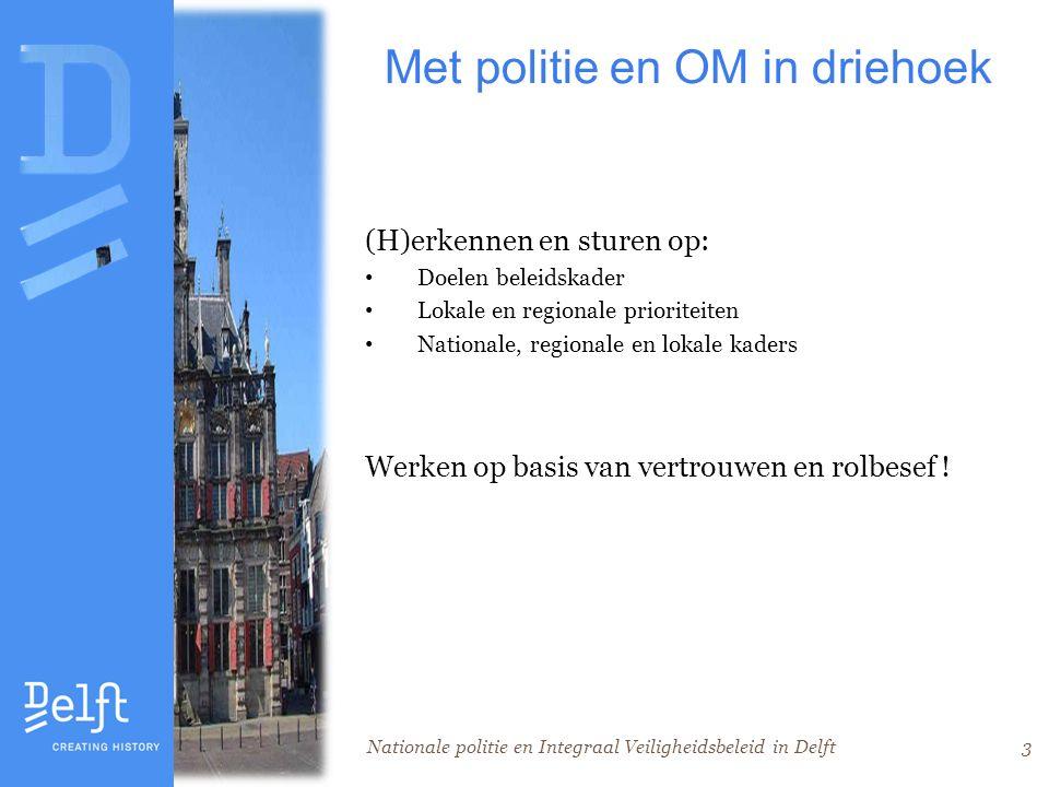 Nationale politie en Integraal Veiligheidsbeleid in Delft3 Met politie en OM in driehoek (H)erkennen en sturen op: Doelen beleidskader Lokale en regionale prioriteiten Nationale, regionale en lokale kaders Werken op basis van vertrouwen en rolbesef !