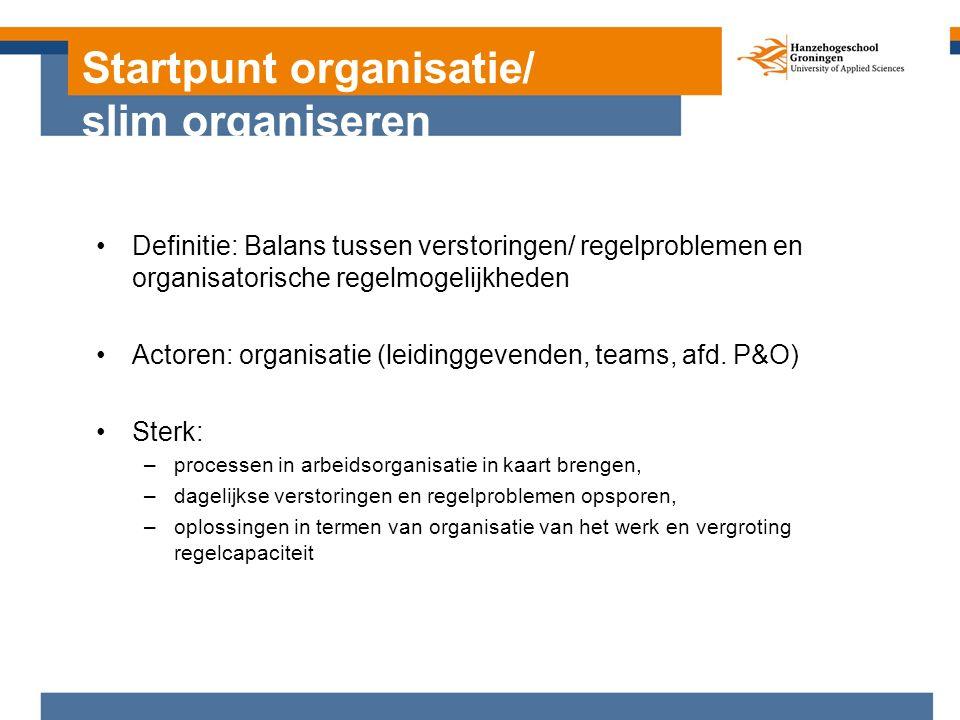 Startpunt organisatie/ slim organiseren Definitie: Balans tussen verstoringen/ regelproblemen en organisatorische regelmogelijkheden Actoren: organisatie (leidinggevenden, teams, afd.
