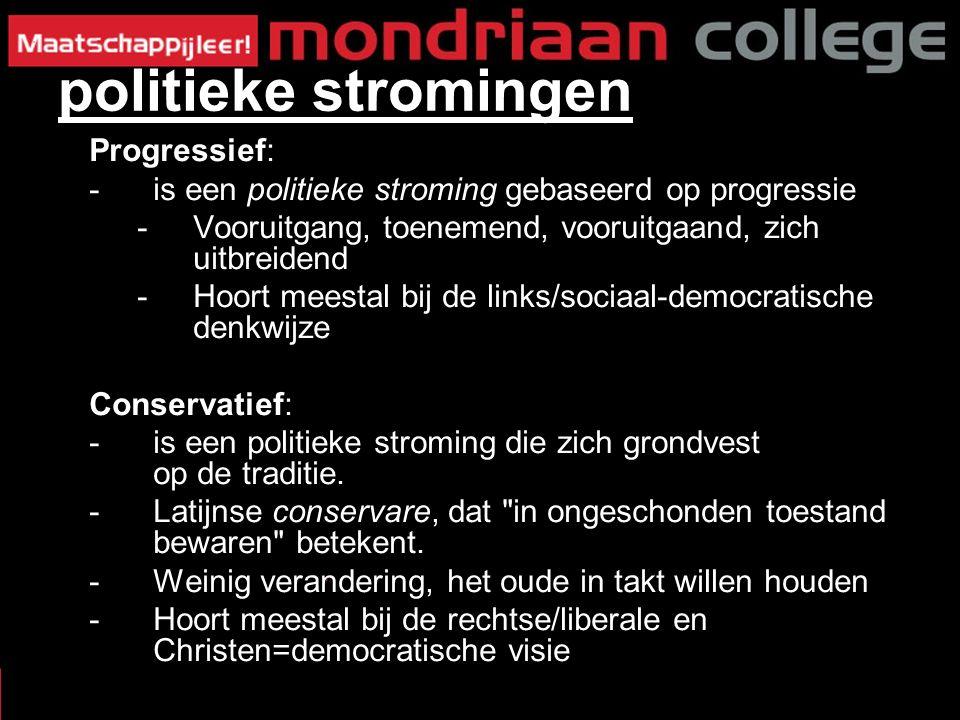 Progressief: -is een politieke stroming gebaseerd op progressie -Vooruitgang, toenemend, vooruitgaand, zich uitbreidend -Hoort meestal bij de links/sociaal-democratische denkwijze Conservatief: -is een politieke stroming die zich grondvest op de traditie.