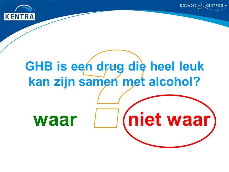 niet waar waar GHB is een drug die heel leuk kan zijn samen met alcohol?