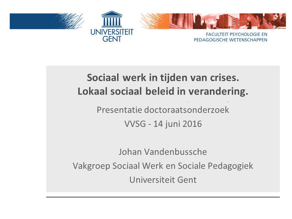 Sociaal werk in tijden van crises. Lokaal sociaal beleid in verandering. Doctoraatsonderzoek Presentatie doctoraatsonderzoek VVSG - 14 juni 2016 Johan