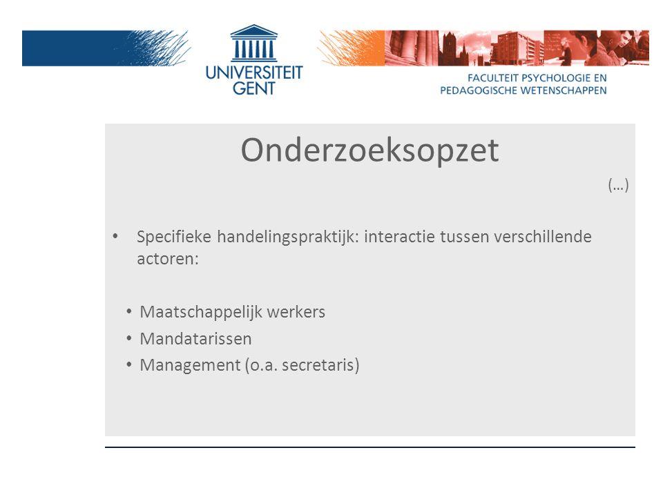 Onderzoeksopzet (…) Specifieke handelingspraktijk: interactie tussen verschillende actoren: Maatschappelijk werkers Mandatarissen Management (o.a. sec