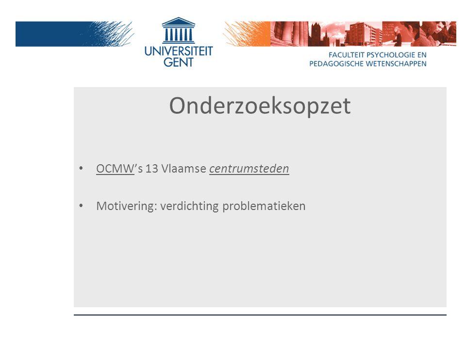 Onderzoeksopzet OCMW's 13 Vlaamse centrumsteden Motivering: verdichting problematieken