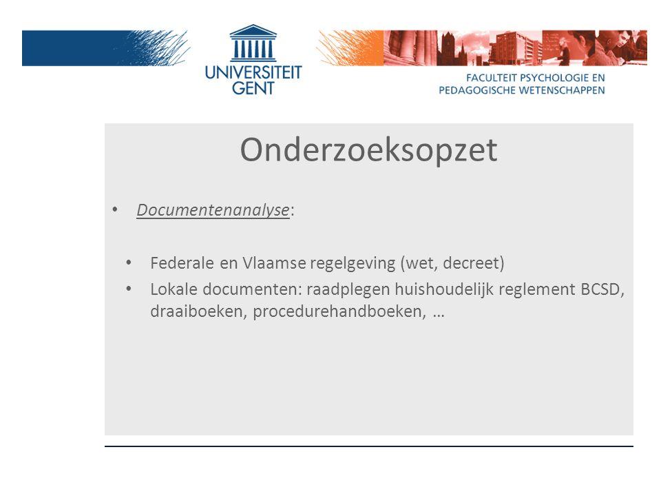 Onderzoeksopzet Documentenanalyse: Federale en Vlaamse regelgeving (wet, decreet) Lokale documenten: raadplegen huishoudelijk reglement BCSD, draaiboe
