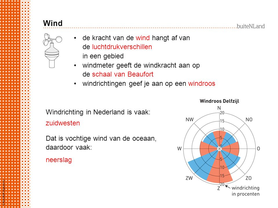 Wind de kracht van de wind hangt af van de luchtdrukverschillen in een gebied windmeter geeft de windkracht aan op de schaal van Beaufort windrichtingen geef je aan op een windroos Windrichting in Nederland is vaak: zuidwesten Dat is vochtige wind van de oceaan, daardoor vaak: neerslag
