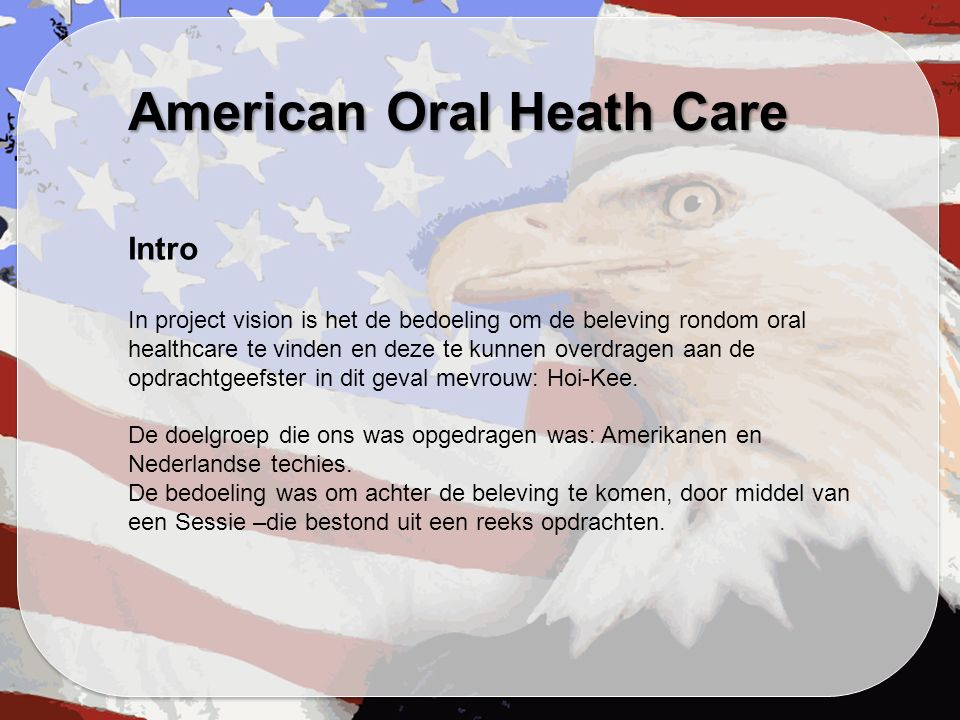 American Oral Heath Care Intro In project vision is het de bedoeling om de beleving rondom oral healthcare te vinden en deze te kunnen overdragen aan de opdrachtgeefster in dit geval mevrouw: Hoi-Kee.