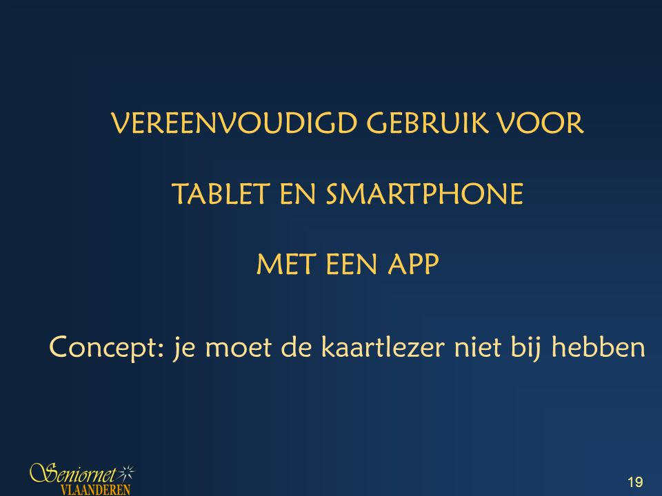 VEREENVOUDIGD GEBRUIK VOOR TABLET EN SMARTPHONE MET EEN APP Concept: je moet de kaartlezer niet bij hebben 19