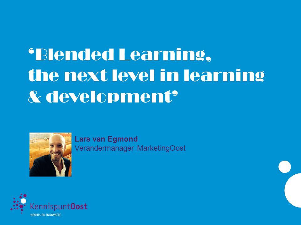 'Blended Learning, the next level in learning & development' Lars van Egmond Verandermanager MarketingOost