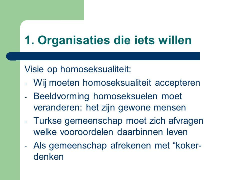 1. Organisaties die iets willen Visie op homoseksualiteit: - Wij moeten homoseksualiteit accepteren - Beeldvorming homoseksuelen moet veranderen: het