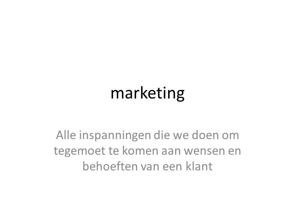 marketing Alle inspanningen die we doen om tegemoet te komen aan wensen en behoeften van een klant
