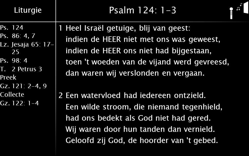 Liturgie Ps.124 Ps.86: 4, 7 Lz.Jesaja 65: 17- 25 Ps.98: 4 T.2 Petrus 3 Preek Gz.121: 2-4, 9 Collecte Gz.122: 1-4 Psalm 124: 1-3 1Heel Israël getuige, blij van geest: indien de HEER niet met ons was geweest, indien de HEER ons niet had bijgestaan, toen t woeden van de vijand werd gevreesd, dan waren wij verslonden en vergaan.