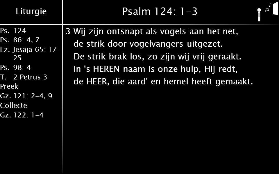 Liturgie Ps.124 Ps.86: 4, 7 Lz.Jesaja 65: 17- 25 Ps.98: 4 T.2 Petrus 3 Preek Gz.121: 2-4, 9 Collecte Gz.122: 1-4 Psalm 124: 1-3 3Wij zijn ontsnapt als vogels aan het net, de strik door vogelvangers uitgezet.