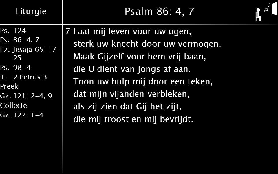Liturgie Ps.124 Ps.86: 4, 7 Lz.Jesaja 65: 17- 25 Ps.98: 4 T.2 Petrus 3 Preek Gz.121: 2-4, 9 Collecte Gz.122: 1-4 Psalm 86: 4, 7 7Laat mij leven voor uw ogen, sterk uw knecht door uw vermogen.