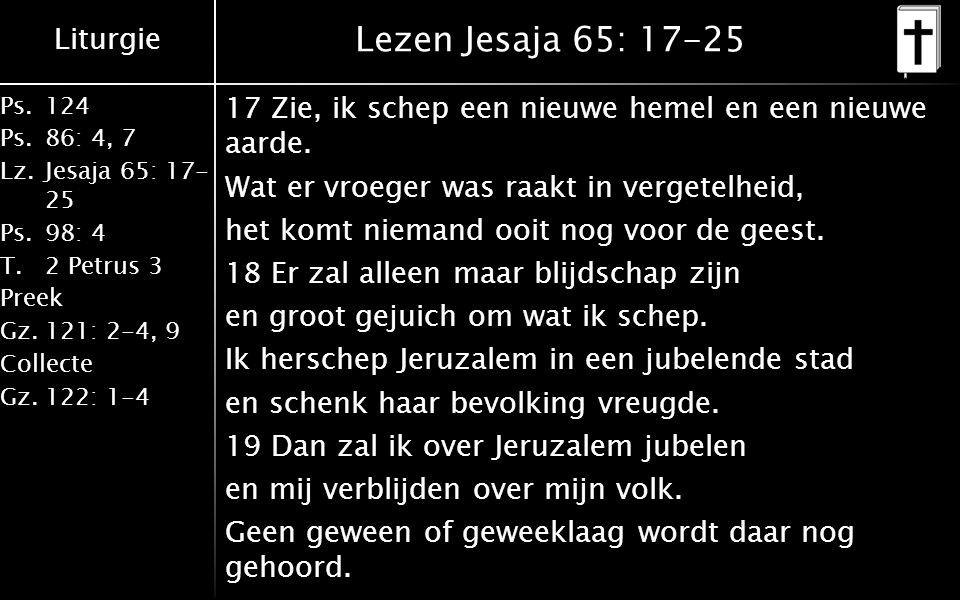 Liturgie Ps.124 Ps.86: 4, 7 Lz.Jesaja 65: 17- 25 Ps.98: 4 T.2 Petrus 3 Preek Gz.121: 2-4, 9 Collecte Gz.122: 1-4 Lezen Jesaja 65: 17-25 17 Zie, ik schep een nieuwe hemel en een nieuwe aarde.