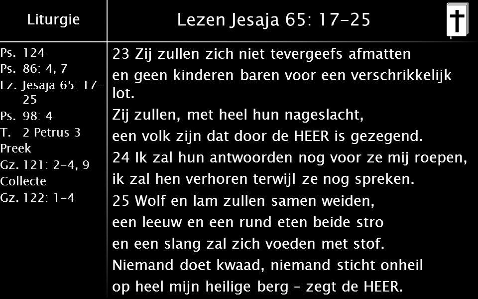 Liturgie Ps.124 Ps.86: 4, 7 Lz.Jesaja 65: 17- 25 Ps.98: 4 T.2 Petrus 3 Preek Gz.121: 2-4, 9 Collecte Gz.122: 1-4 Lezen Jesaja 65: 17-25 23 Zij zullen zich niet tevergeefs afmatten en geen kinderen baren voor een verschrikkelijk lot.