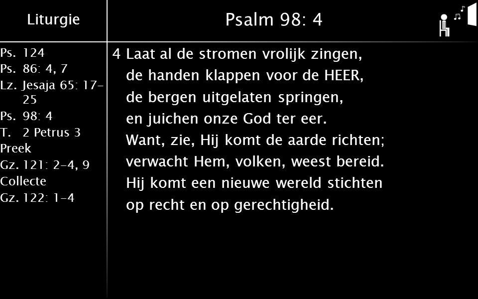 Liturgie Ps.124 Ps.86: 4, 7 Lz.Jesaja 65: 17- 25 Ps.98: 4 T.2 Petrus 3 Preek Gz.121: 2-4, 9 Collecte Gz.122: 1-4 Psalm 98: 4 4Laat al de stromen vrolijk zingen, de handen klappen voor de HEER, de bergen uitgelaten springen, en juichen onze God ter eer.
