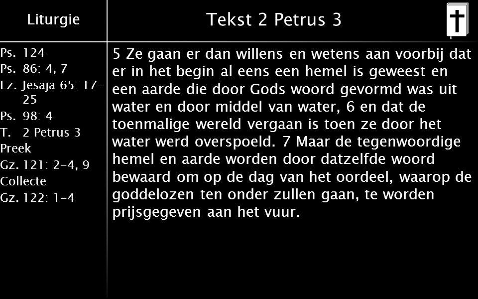 Liturgie Ps.124 Ps.86: 4, 7 Lz.Jesaja 65: 17- 25 Ps.98: 4 T.2 Petrus 3 Preek Gz.121: 2-4, 9 Collecte Gz.122: 1-4 Tekst 2 Petrus 3 5 Ze gaan er dan willens en wetens aan voorbij dat er in het begin al eens een hemel is geweest en een aarde die door Gods woord gevormd was uit water en door middel van water, 6 en dat de toenmalige wereld vergaan is toen ze door het water werd overspoeld.