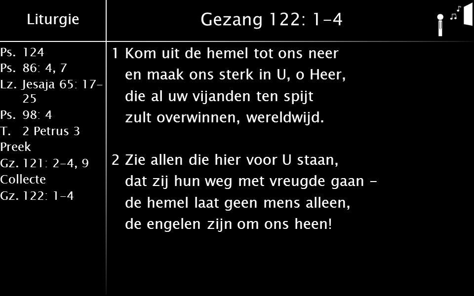 Liturgie Ps.124 Ps.86: 4, 7 Lz.Jesaja 65: 17- 25 Ps.98: 4 T.2 Petrus 3 Preek Gz.121: 2-4, 9 Collecte Gz.122: 1-4 Gezang 122: 1-4 1Kom uit de hemel tot ons neer en maak ons sterk in U, o Heer, die al uw vijanden ten spijt zult overwinnen, wereldwijd.
