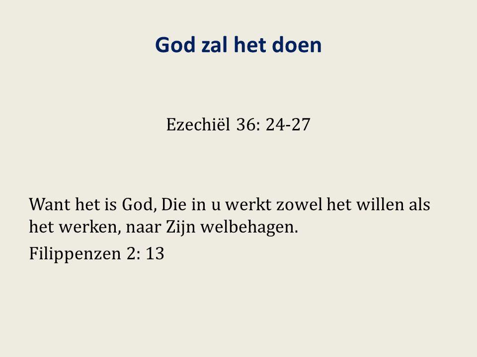 God zal het doen Ezechiël 36: 24-27 Want het is God, Die in u werkt zowel het willen als het werken, naar Zijn welbehagen. Filippenzen 2: 13