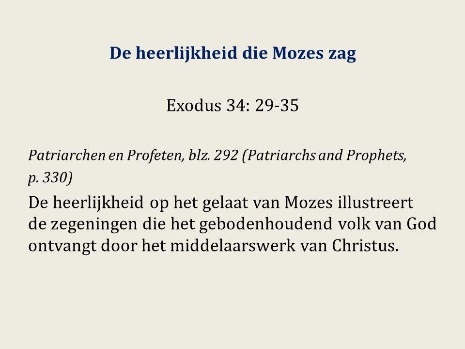 De heerlijkheid die Mozes zag Exodus 34: 29-35 Patriarchen en Profeten, blz. 292 (Patriarchs and Prophets, p. 330) De heerlijkheid op het gelaat van M