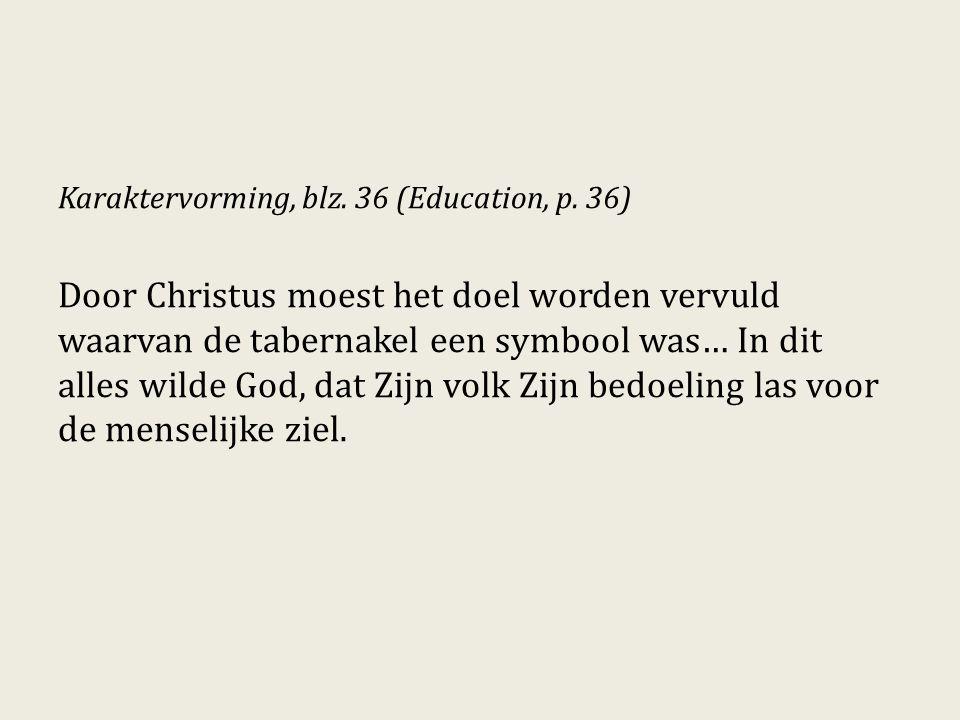 Karaktervorming, blz. 36 (Education, p. 36) Door Christus moest het doel worden vervuld waarvan de tabernakel een symbool was… In dit alles wilde God,