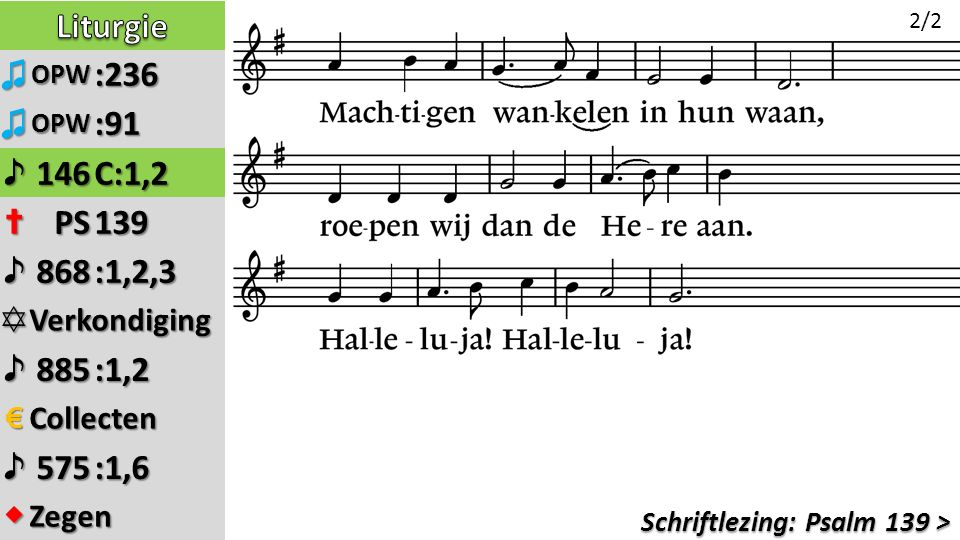 Schriftlezing: Psalm 139 > ♫OPW:236 ♫OPW:91 ♪146C:1,2 ✝PS139 ♪868:1,2,3 ✡Verkondiging ♪885:1,2 €Collecten ♪575:1,6 ◆Zegen 2/2