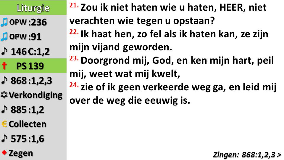 ♫OPW:236 ♫OPW:91 ♪146C:1,2 ✝PS139 ♪868:1,2,3 ✡Verkondiging ♪885:1,2 €Collecten ♪575:1,6 ◆Zegen 21.