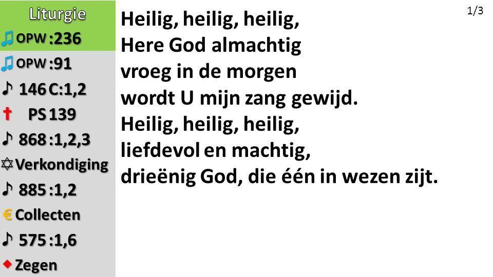 ♫OPW:236 ♫OPW:91 ♪146C:1,2 ✝PS139 ♪868:1,2,3 ✡Verkondiging ♪885:1,2 €Collecten ♪575:1,6 ◆Zegen Heilig, heilig, heilig, Here God almachtig vroeg in de morgen wordt U mijn zang gewijd.