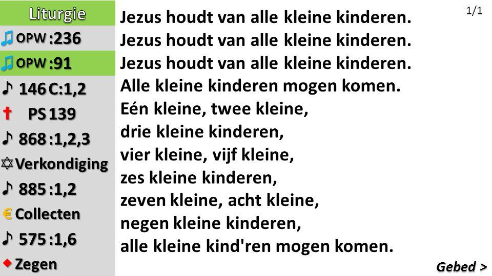 Gebed > ♫OPW:236 ♫OPW:91 ♪146C:1,2 ✝PS139 ♪868:1,2,3 ✡Verkondiging ♪885:1,2 €Collecten ♪575:1,6 ◆Zegen Jezus houdt van alle kleine kinderen.