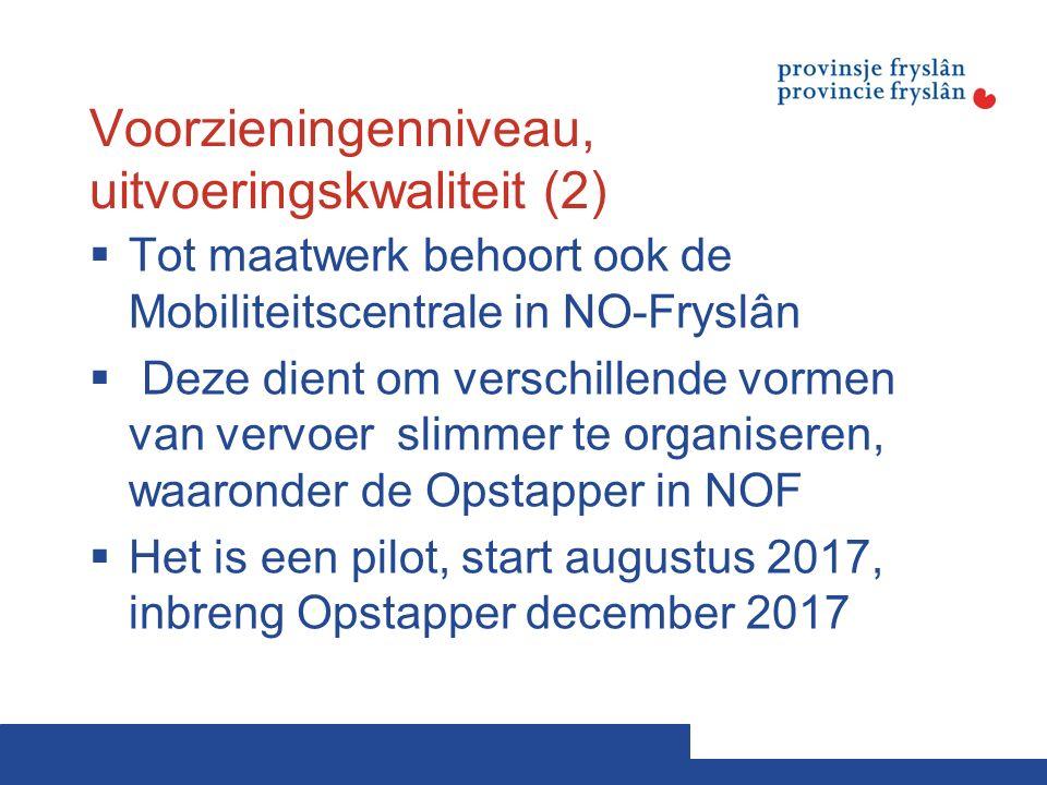Voorzieningenniveau, uitvoeringskwaliteit (2)  Tot maatwerk behoort ook de Mobiliteitscentrale in NO-Fryslân  Deze dient om verschillende vormen van vervoer slimmer te organiseren, waaronder de Opstapper in NOF  Het is een pilot, start augustus 2017, inbreng Opstapper december 2017