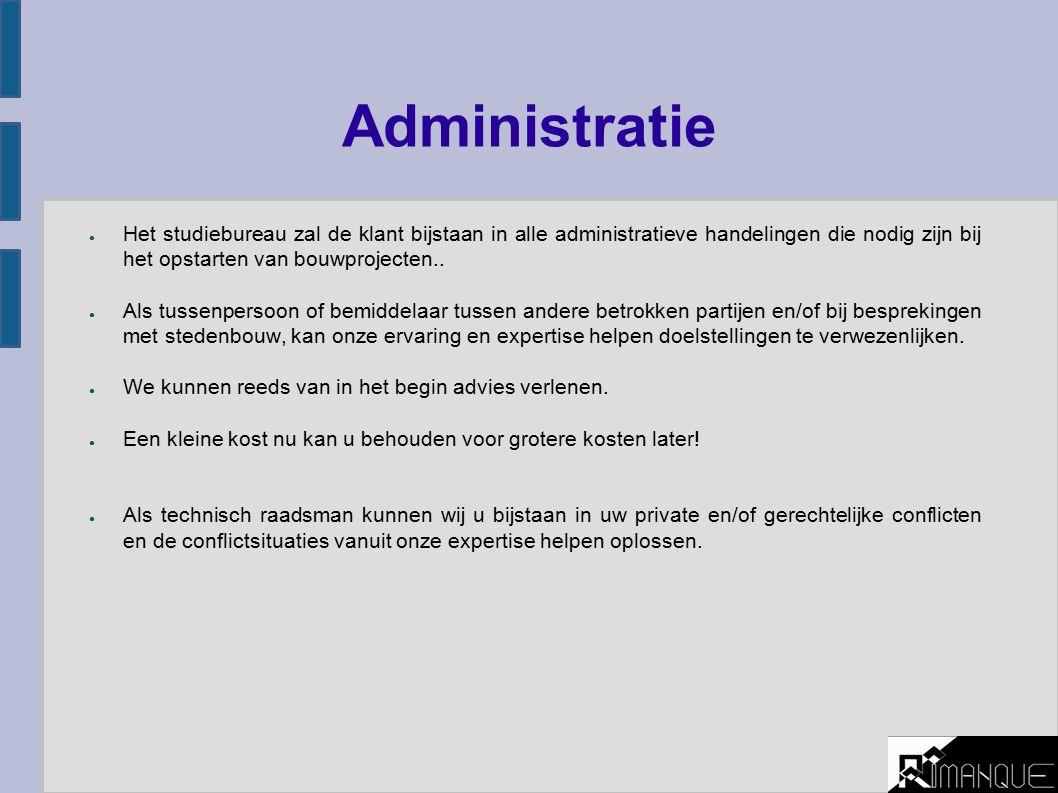 Administratie ● Het studiebureau zal de klant bijstaan in alle administratieve handelingen die nodig zijn bij het opstarten van bouwprojecten..