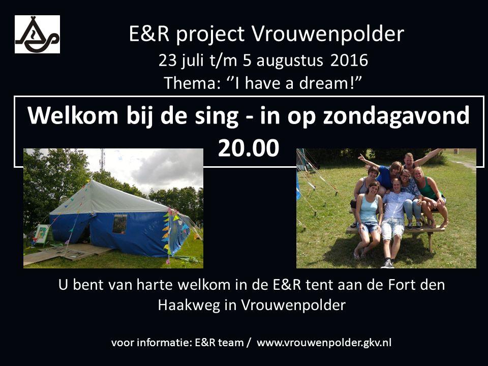 U bent van harte welkom in de E&R tent aan de Fort den Haakweg in Vrouwenpolder voor informatie: E&R team / www.vrouwenpolder.gkv.nl Welkom bij de sing - in op zondagavond 20.00 E&R project Vrouwenpolder 23 juli t/m 5 augustus 2016 Thema: ''I have a dream!