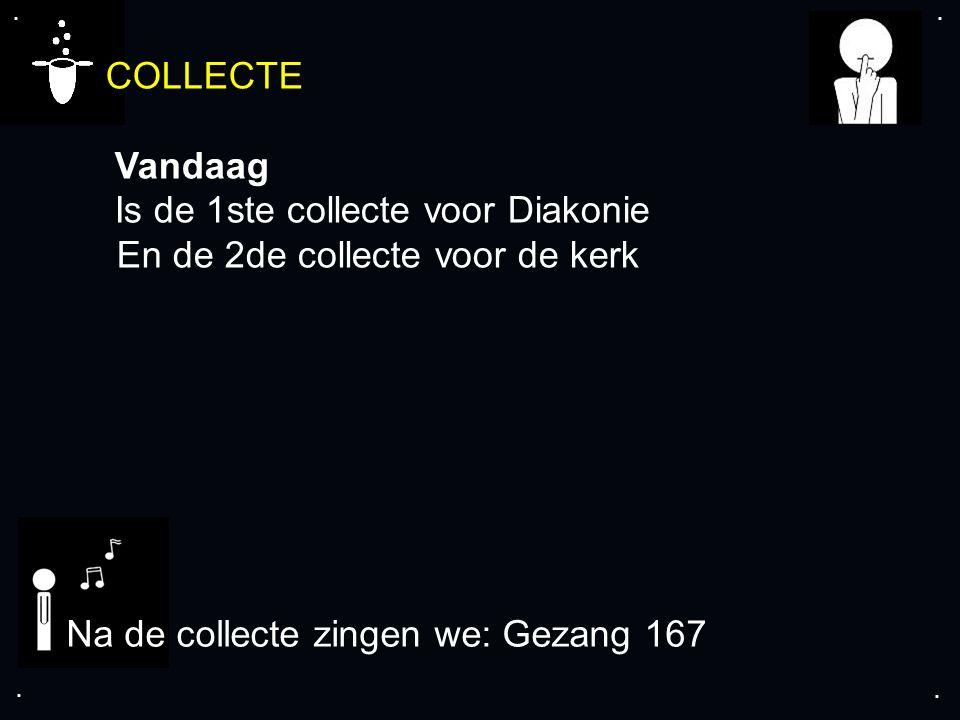 .... Na de collecte zingen we: Gezang 167 COLLECTE Vandaag Is de 1ste collecte voor Diakonie En de 2de collecte voor de kerk