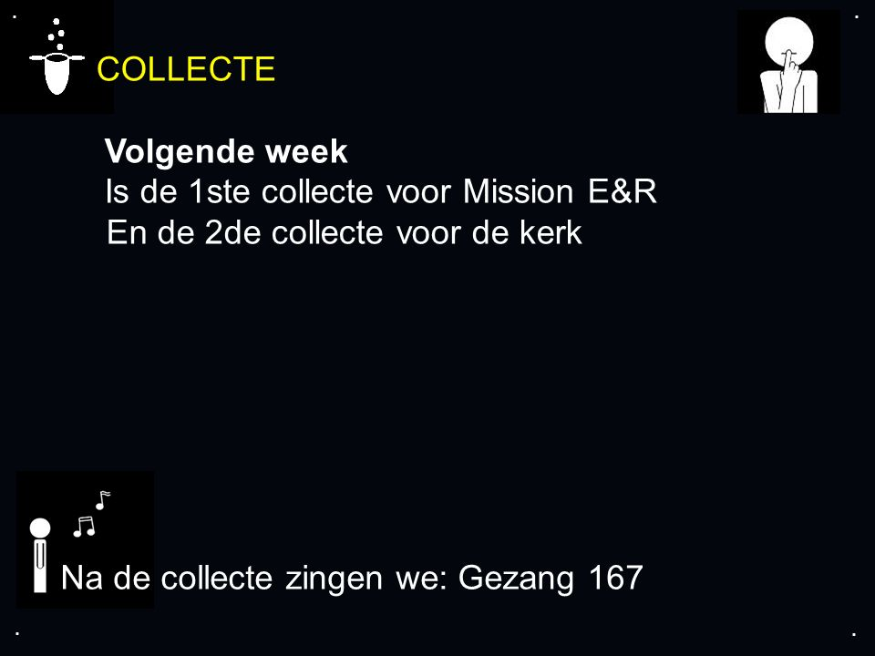 .... COLLECTE Volgende week Is de 1ste collecte voor Mission E&R En de 2de collecte voor de kerk Na de collecte zingen we: Gezang 167