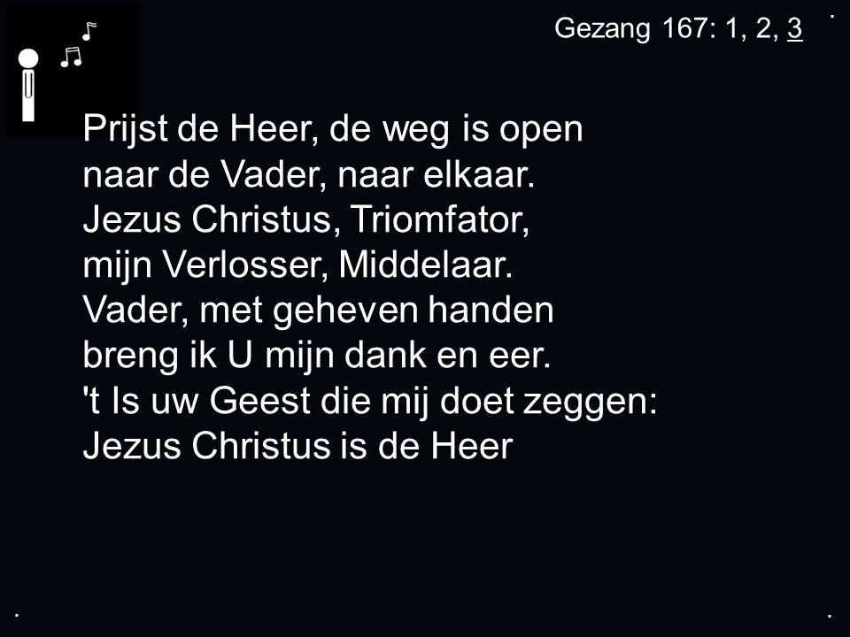 .... Gezang 167: 1, 2, 3 Prijst de Heer, de weg is open naar de Vader, naar elkaar.