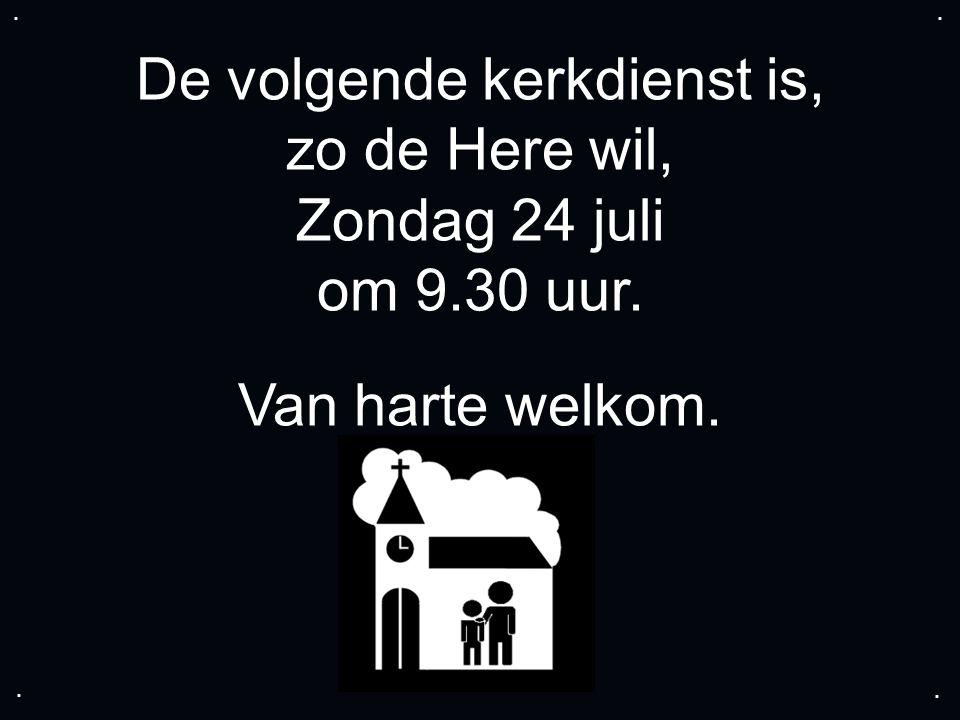 De volgende kerkdienst is, zo de Here wil, Zondag 24 juli om 9.30 uur. Van harte welkom.....