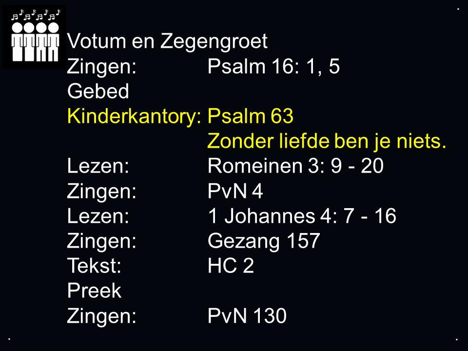 .... Votum en Zegengroet Zingen:Psalm 16: 1, 5 Gebed Kinderkantory: Psalm 63 Zonder liefde ben je niets. Lezen: Romeinen 3: 9 - 20 Zingen:PvN 4 Lezen: