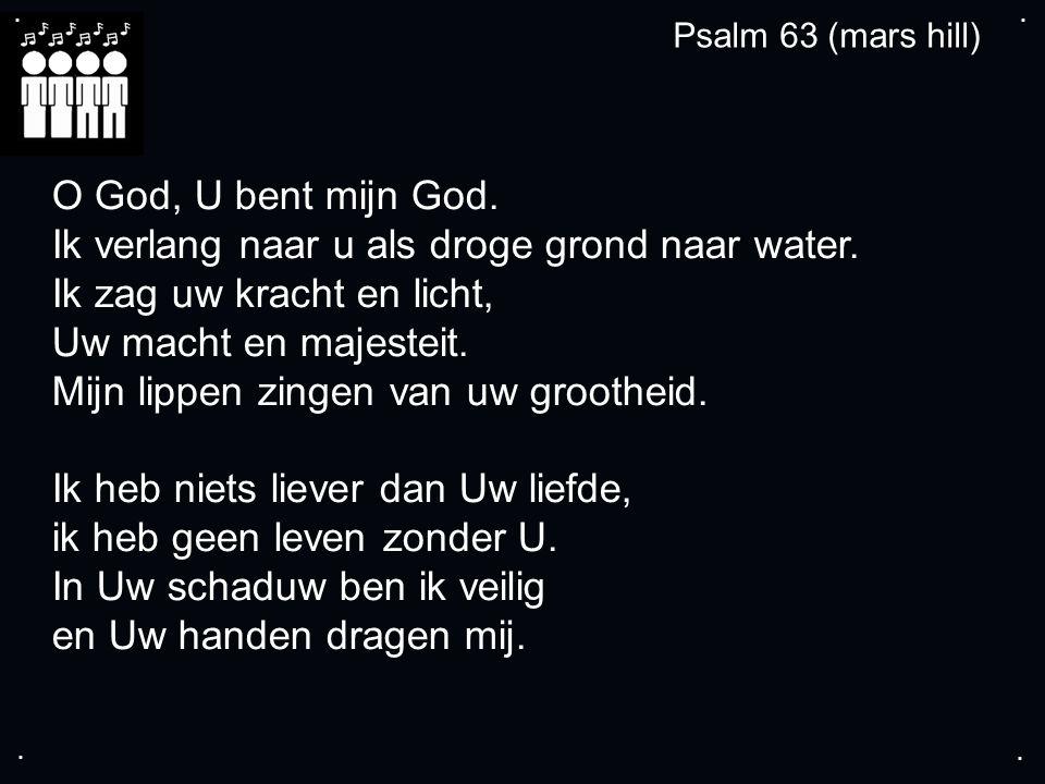 .... O God, U bent mijn God. Ik verlang naar u als droge grond naar water.
