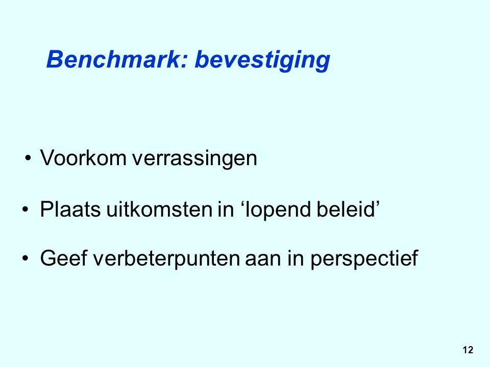 Plaats uitkomsten in 'lopend beleid' Voorkom verrassingen Benchmark: bevestiging Geef verbeterpunten aan in perspectief 12
