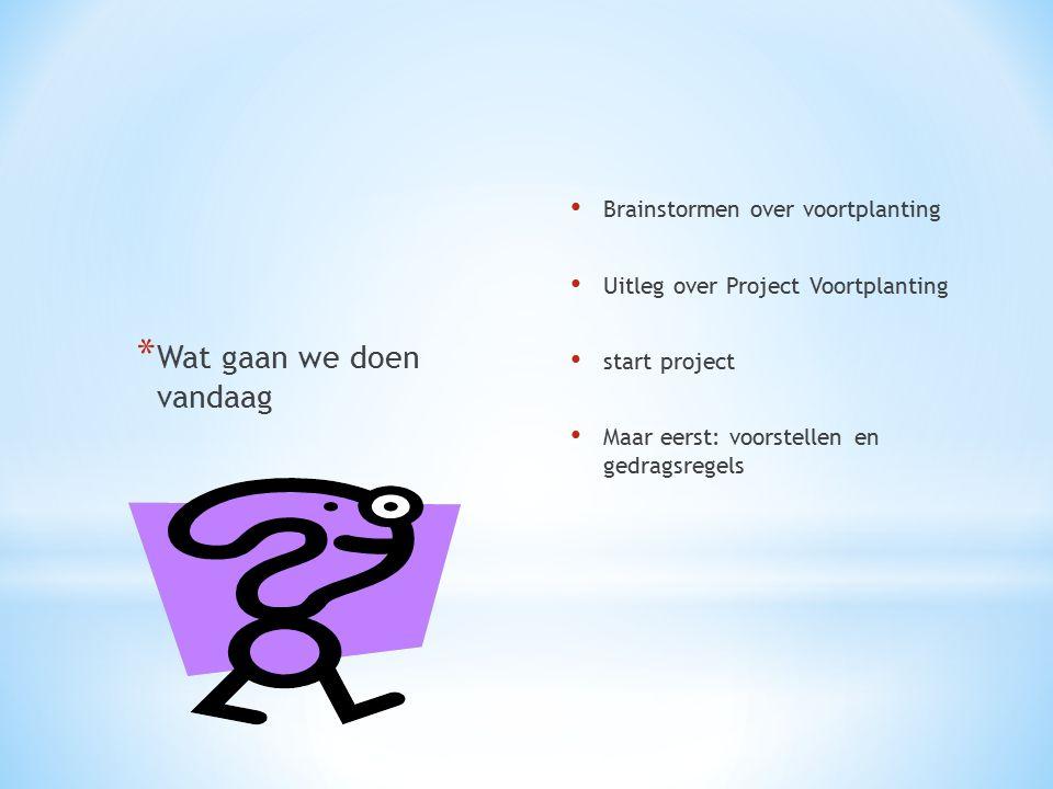 Brainstormen over voortplanting Uitleg over Project Voortplanting start project Maar eerst: voorstellen en gedragsregels * Wat gaan we doen vandaag