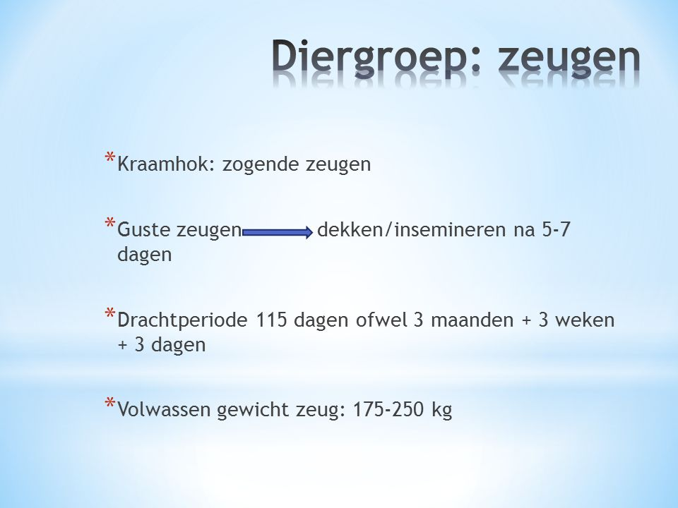 * Kraamhok: zogende zeugen * Guste zeugen dekken/insemineren na 5-7 dagen * Drachtperiode 115 dagen ofwel 3 maanden + 3 weken + 3 dagen * Volwassen gewicht zeug: 175-250 kg