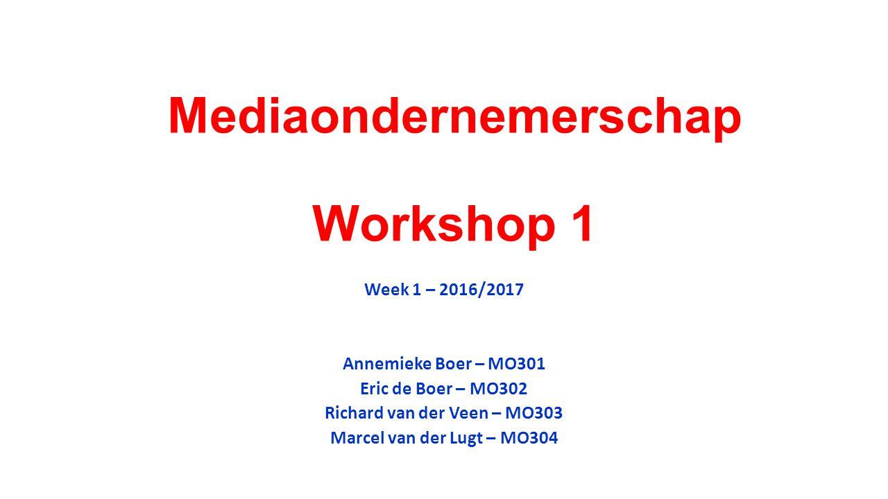 Mediaondernemerschap Workshop 1 Week 1 – 2016/2017 Annemieke Boer – MO301 Eric de Boer – MO302 Richard van der Veen – MO303 Marcel van der Lugt – MO30
